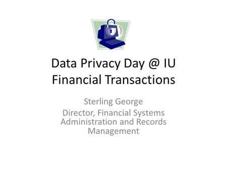 Data Privacy IU Financial Transactions Sterling George Director, Financial Systems Administration and Records Management.