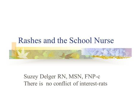 Rashes and the School Nurse Suzey Delger RN, MSN, FNP-c There is no conflict of interest-rats.