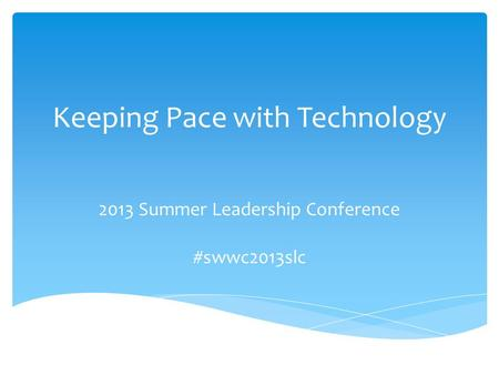 Keeping Pace with Technology 2013 Summer Leadership Conference #swwc2013slc.