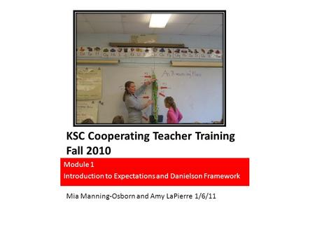 KSC Cooperating Teacher Training Fall 2010 Module 1 Introduction to Expectations and Danielson Framework Mia Manning-Osborn and Amy LaPierre 1/6/11.