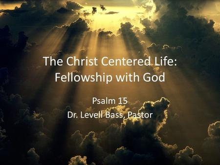 The Christ Centered Life: Fellowship with God Psalm 15 Dr. Levell Bass, Pastor.