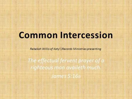 The effectual fervent prayer of a righteous man availeth much. James 5:16 b Rebekah Willis of Katy\\Records Ministries presenting.