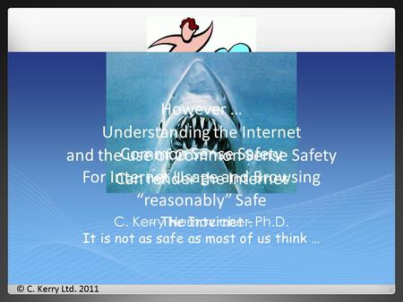 © C. Kerry Ltd. 2011 - The Internet – It is not as safe as most of us think … Safe(r) Surfing C. Kerry Nemovicher, Ph.D. However … Understanding the Internet.