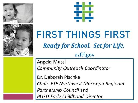 Angela Mussi Community Outreach Coordinator Dr. Deborah Pischke Chair, FTF Northwest Maricopa Regional Partnership Council and PUSD Early Childhood Director.