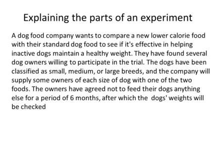 Explaining the parts of an experiment A dog food company wants to compare a new lower calorie food with their standard dog food to see if it's effective.