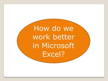How do we work better in Microsoft Excel?. Our Data Source We enter data Somebody gives us the data We research and import the data.