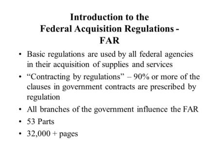 Introduction to the Federal Acquisition Regulations - FAR Basic regulations are used by all federal agencies in their acquisition of supplies and services.
