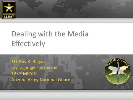 Dealing with the Media Effectively 1LT Ray K. Ragan 123 rd MPAD Arizona Army National Guard.