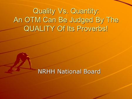 Quality Vs. Quantity: An OTM Can Be Judged By The QUALITY Of Its Proverbs! NRHH National Board.