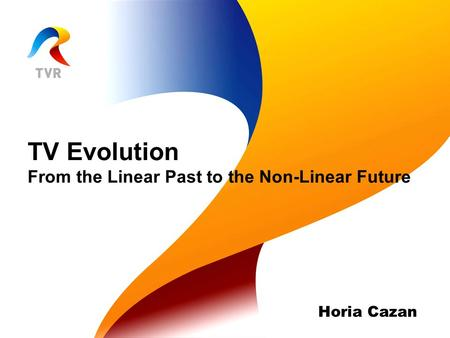 TV Evolution From the Linear Past to the Non-Linear Future Horia Cazan.