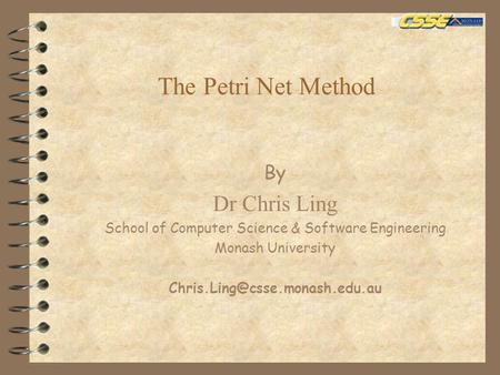 The Petri Net Method By Dr Chris Ling School of Computer Science & Software Engineering Monash University