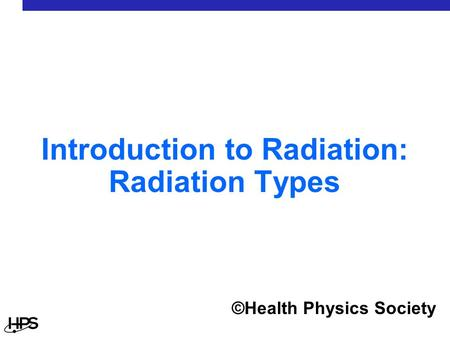 Introduction to Radiation: Radiation Types ©Health Physics Society.