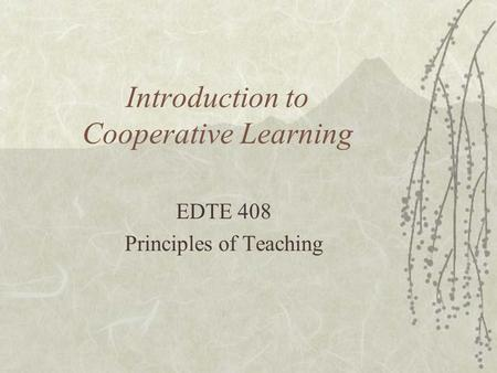Introduction to Cooperative Learning EDTE 408 Principles of Teaching.