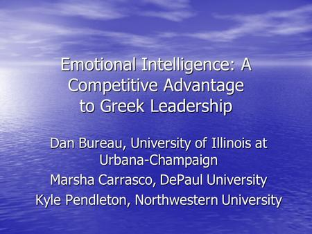 Emotional Intelligence: A Competitive Advantage to Greek Leadership Dan Bureau, University of Illinois at Urbana-Champaign Marsha Carrasco, DePaul University.