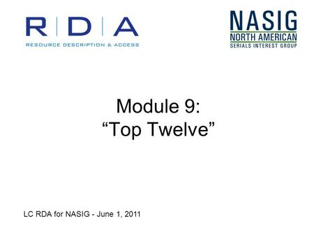 Module 9: Top Twelve LC RDA for NASIG - June 1, 2011.