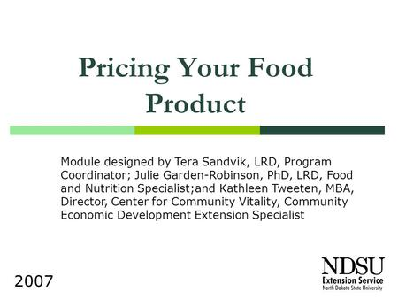 Pricing Your Food Product 2007 Module designed by Tera Sandvik, LRD, Program Coordinator; Julie Garden-Robinson, PhD, LRD, Food and Nutrition Specialist;and.