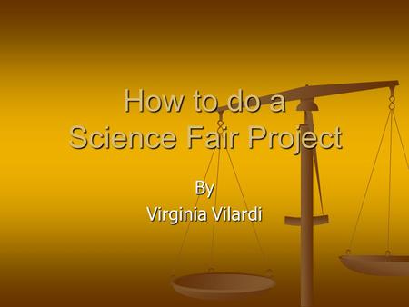 How to do a Science Fair Project By Virginia Vilardi.