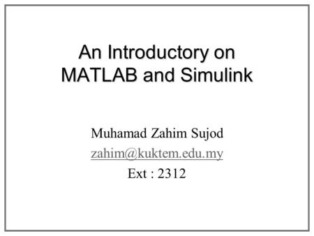 An Introductory on MATLAB and Simulink Muhamad Zahim Sujod Ext : 2312.