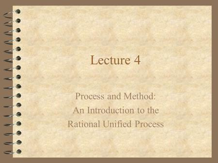 Lecture 4 Process and Method: An Introduction to the Rational Unified Process.