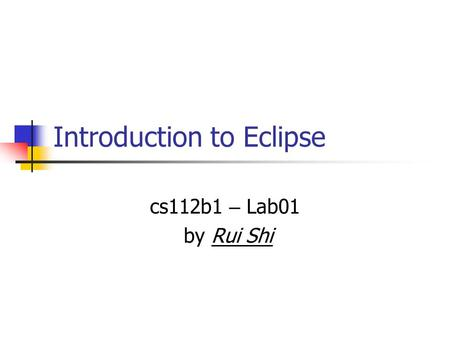 Introduction to Eclipse cs112b1 – Lab01 by Rui Shi.