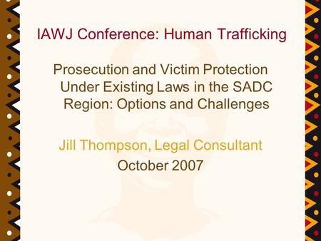 Prosecution and Victim Protection Under Existing Laws in the SADC Region: Options and Challenges Jill Thompson, Legal Consultant October 2007 IAWJ Conference: