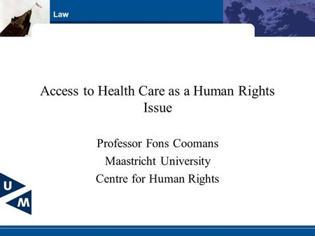 Law Access to Health Care as a Human Rights Issue Professor Fons Coomans Maastricht University Centre for Human Rights.