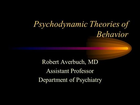 Psychodynamic Theories of Behavior Robert Averbuch, MD Assistant Professor Department of Psychiatry.