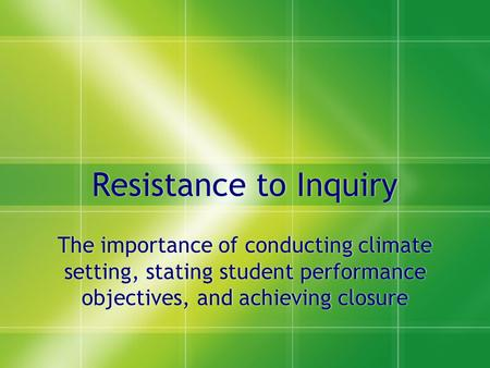 Resistance to Inquiry The importance of conducting climate setting, stating student performance objectives, and achieving closure.