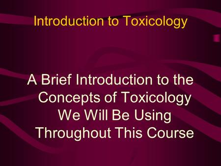 Introduction to Toxicology A Brief Introduction to the Concepts of Toxicology We Will Be Using Throughout This Course.