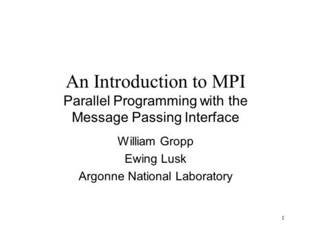 1 An Introduction to MPI Parallel Programming with the Message Passing Interface William Gropp Ewing Lusk Argonne National Laboratory.