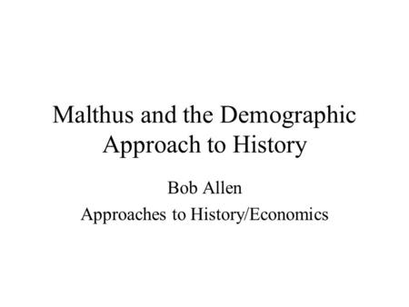 Malthus and the Demographic Approach to History Bob Allen Approaches to History/Economics.