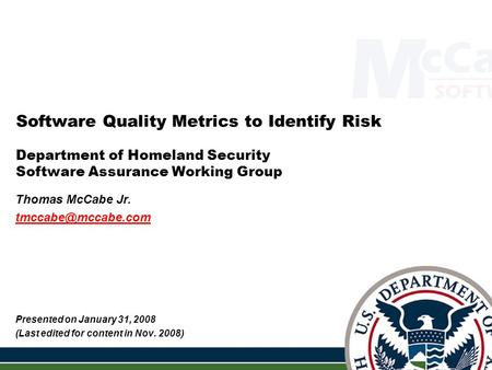 1 Software Quality Metrics to Identify Risk Department of Homeland Security Software Assurance Working Group Thomas McCabe Jr. Presented.