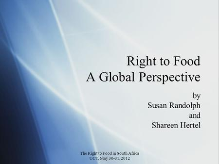 Right to Food A Global Perspective by Susan Randolph and Shareen Hertel by Susan Randolph and Shareen Hertel The Right to Food in South Africa UCT, May.