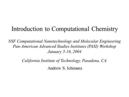 Introduction to Computational Chemistry NSF Computational Nanotechnology and Molecular Engineering Pan-American Advanced Studies Institutes (PASI) Workshop.