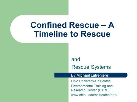 Confined Rescue – A Timeline to Rescue and Rescue Systems By Michael Lafreniere Ohio University-Chillicothe Environmental Training and Research Center.