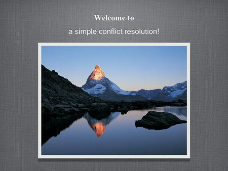 Welcome to a simple conflict resolution!. Are you a person that wants to: Save time? Reduce the amounts of conflict you deal with? Have a simple process.