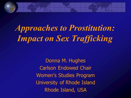 Approaches to Prostitution: Impact on Sex Trafficking Donna M. Hughes Carlson Endowed Chair Womens Studies Program University of Rhode Island Rhode Island,