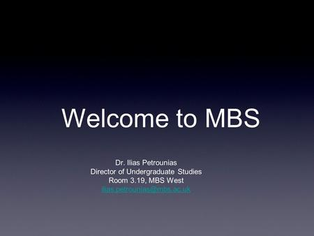 Welcome to MBS Dr. Ilias Petrounias Director of Undergraduate Studies Room 3.19, MBS West