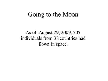 Going to the Moon As of August 29, 2009, 505 individuals from 38 countries had flown in space.