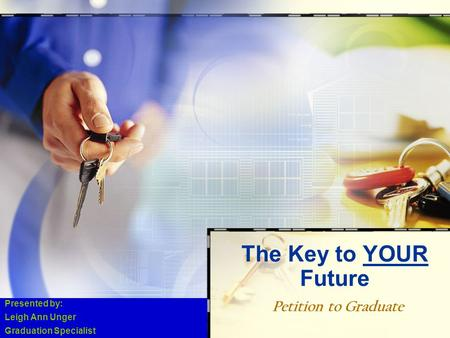 Petition to Graduate The Key to YOUR Future Presented by: Leigh Ann Unger Graduation Specialist.