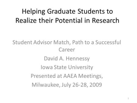 Helping Graduate Students to Realize their Potential in Research Student Advisor Match, Path to a Successful Career David A. Hennessy Iowa State University.