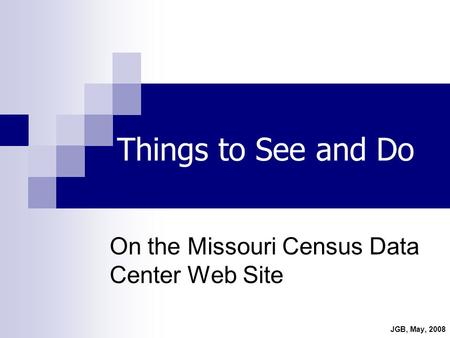 Things to See and Do On the Missouri Census Data Center Web Site JGB, May, 2008.