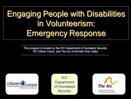 Engaging People with Disabilities in Volunteerism: Emergency Response This program is funded by the WV Department of Homeland Security, WV Citizen Corps,