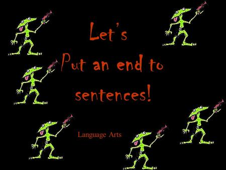 Lets Put an end to sentences! Language Arts What is an end mark? An end mark is also known as punctuation, and comes at the end of a sentence. It lets.