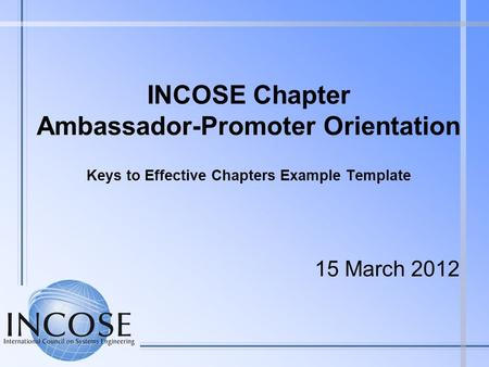 INCOSE Chapter Ambassador-Promoter Orientation Keys to Effective Chapters Example Template 15 March 2012.