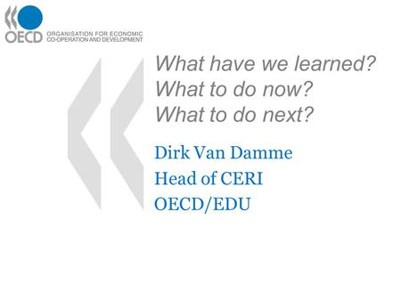 What have we learned? What to do now? What to do next? Dirk Van Damme Head of CERI OECD/EDU.