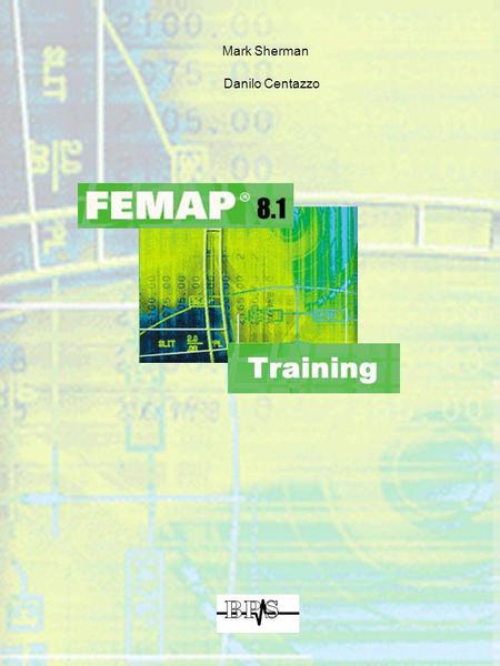 Mark Sherman Danilo Centazzo. 2 Introduction to FEMAP Agenda Day 1 Introduction Install, Setup and Customize FEMAP The User interface and the On-Line.