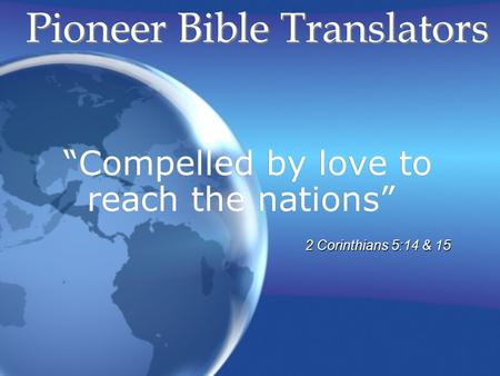 Compelled by love to reach the nations Pioneer Bible Translators 2 Corinthians 5:14 & 15.