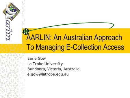 AARLIN: An Australian Approach To Managing E-Collection Access Earle Gow La Trobe University Bundoora, Victoria, Australia
