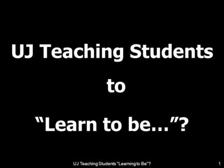 UJ Teaching Students Learning to Be?1 UJ Teaching Students to Learn to be…?
